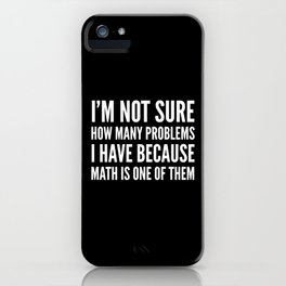 I'M NOT SURE HOW MANY PROBLEMS I HAVE BECAUSE MATH IS ONE OF THEM (Black & White) iPhone Case