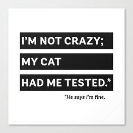 I'm Not Crazy; My Cat Had Me Tested. He Says I'm Fine. Canvas Print