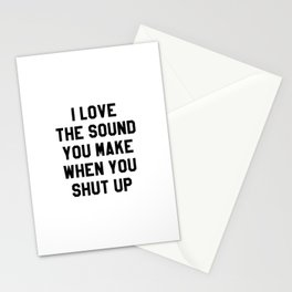 I LOVE THE SOUND YOU MAKE WHEN YOU SHUT UP Stationery Cards