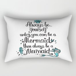 Be yourself unless you can be a Mermaid, then always be a Mermaid! Rectangular Pillow