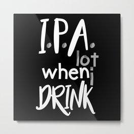 IPA Lot When I Drink Metal Print