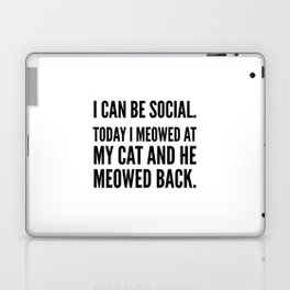 I Can Be Social Today I Meowed At My Cat And He Meowed Back Laptop & iPad Skin