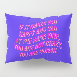 If It Makes You Happy and Sad at the Same Time, You Are Not Crazy You Are Human. Pillow Sham