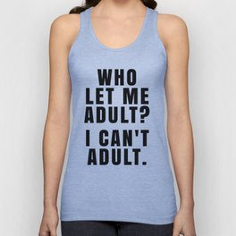 WHO LET ME ADULT? I CAN'T ADULT. Unisex Tank Top