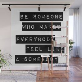Be someone who makes everybody feel like a somebody Wall Mural