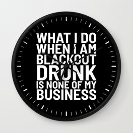 What I Do When I am Blackout Drunk is None of My Business (Black & White) Wall Clock