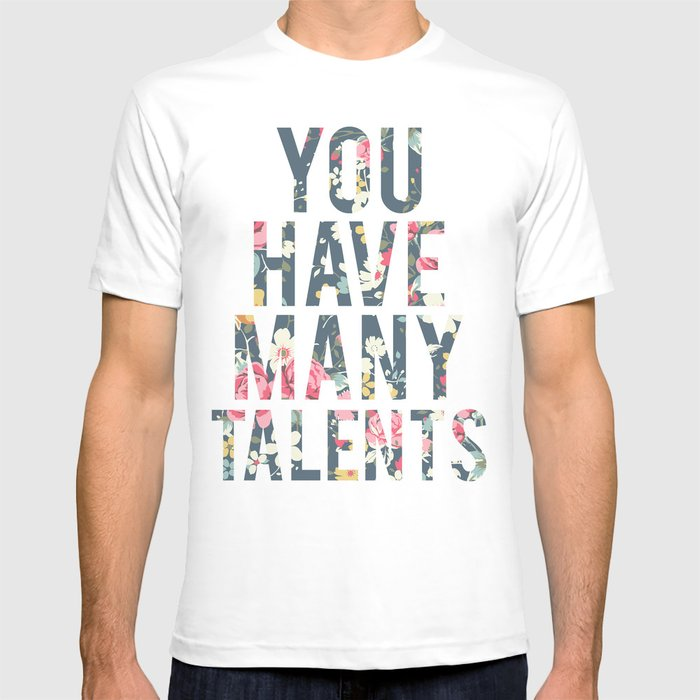 You have many talents. T-shirt