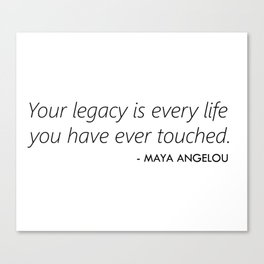 Your Legacy is Every Life you Have Ever Touched - Maya Angelou Canvas Print