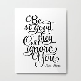 Inspirational Print, Motivation poster Be So Good They Can't Ignore You, Steve Martin, Printable Metal Print