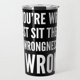 NO, YOU'RE WRONG. SO JUST SIT THERE IN YOUR WRONGNESS AND BE WRONG. (Black & White) Travel Mug