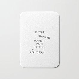 IF YOU STUMBLE MAKE IT PART OF THE DANCE Bath Mat