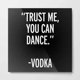 Trust Me Dance Vodka Funny Quote Metal Print