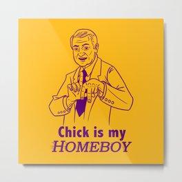 Chick is my Homeboy! Metal Print