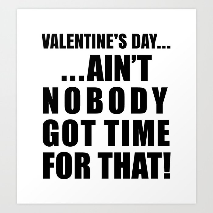 VALENTINE'S DAY AIN'T NOBODY GOT TIME FOR THAT Art Print
