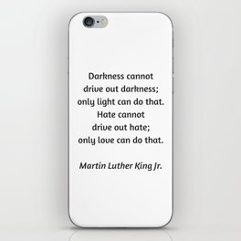 Martin Luther King Inspirational Quote - Darkness cannot drive out darkness - only light can do that iPhone Skin