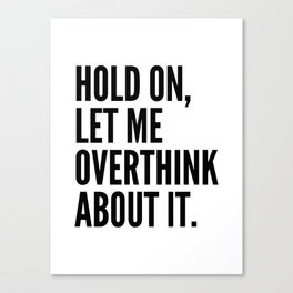 Hold On Let Me Overthink About It Canvas Print