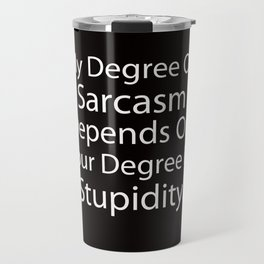 My Degree Of Sarcasm Depends On Your Degree Of Stupidity. Travel Mug