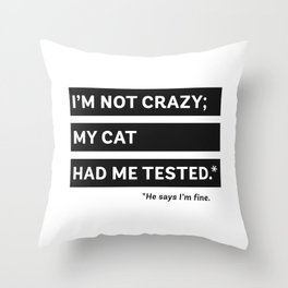 I'm Not Crazy; My Cat Had Me Tested. He Says I'm Fine. Throw Pillow