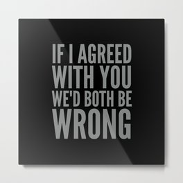 If I Agreed With You We'd Both Be Wrong (Black & Neutral Gray Typography) Metal Print