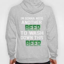 I'm Gonna Need Another Beer To Wash Down This Beer T-shirt Hoody