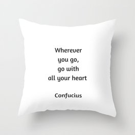 Confucius Quote - Wherever you go go with all your heart Throw Pillow