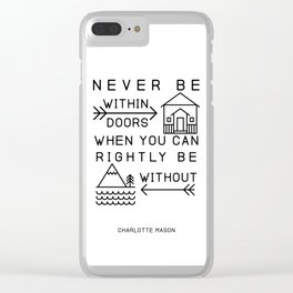 Never be within doors when you can rightly be without. (Charlotte Mason Quote Print) Clear iPhone Case