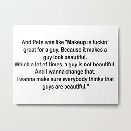 Drunk History Pete's Makeup Speech Metal Print