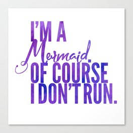 I'm a Mermaid. Of course I don't RUN. Canvas Print