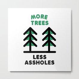 More Trees Less Assholes Metal Print