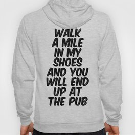 Walk A Mile In My Shoes And You Will End Up At The Pub Hoody