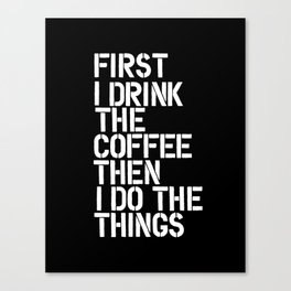 First I Drink the Coffee Then I Do The Things black and white bedroom poster home wall decor canvas Canvas Print