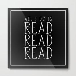 All I Do Is Read Read Read Metal Print