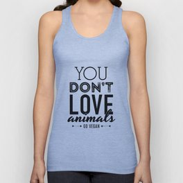 You Don't Love Animals - Go Vegan! Unisex Tank Top