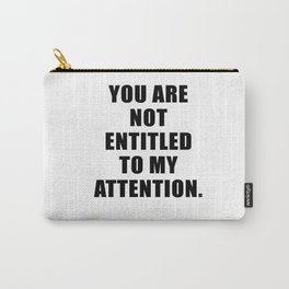 YOU ARE NOT ENTITLED TO MY ATTENTION. Carry-All Pouch