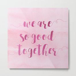 we are so good together Metal Print