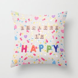 Because I'm Happy Throw Pillow