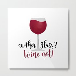 Another glass? Wine not! Metal Print