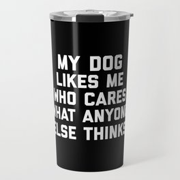 My Dog Likes Me Funny Quote Travel Mug