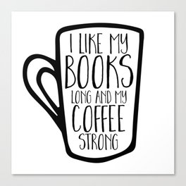 I Like My Books Long and My Coffee Strong Canvas Print