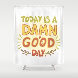 Today is a damn good day! Shower Curtain