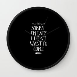 Sorry I'm Late I Didn't Want to Come White on Black Wall Clock