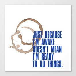 Just because I'm awake doesn't mean I'm ready to do things Canvas Print