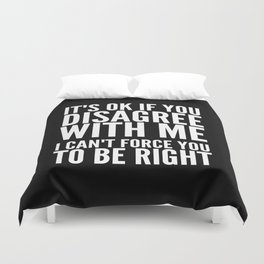 IT'S OK IF YOU DISAGREE WITH ME I CAN'T FORCE YOU TO BE RIGHT (Black & White) Duvet Cover