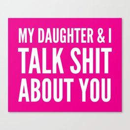 My Daughter & I Talk Shit About You (Magenta) Canvas Print