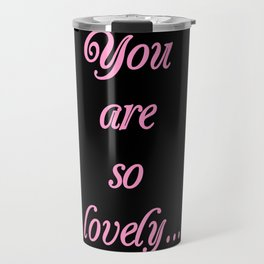 you are so lovely-love,beauty,gorgeous,romantic,compliment,self-esteem,beautiful,women,girly,lovely Travel Mug