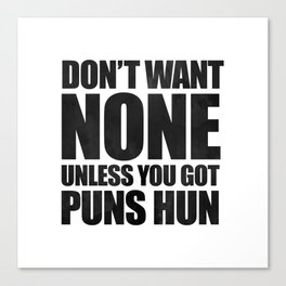 Don't Want None Unless You Got Puns Hun Canvas Print
