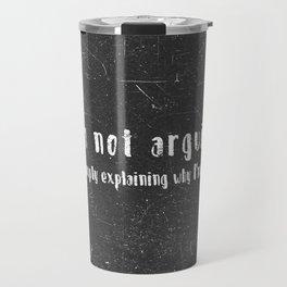 I'm not arguing  i'm simply explaining why I'm right. Travel Mug