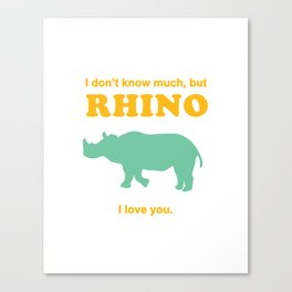 I don't know much, but rhino I love you. Canvas Print