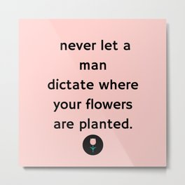 """Never Let a Man Dictate Where Your Flowers are Planted"" (Flower) Metal Print"