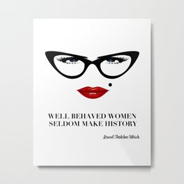 Well Behaved Women Seldom Make History Metal Print